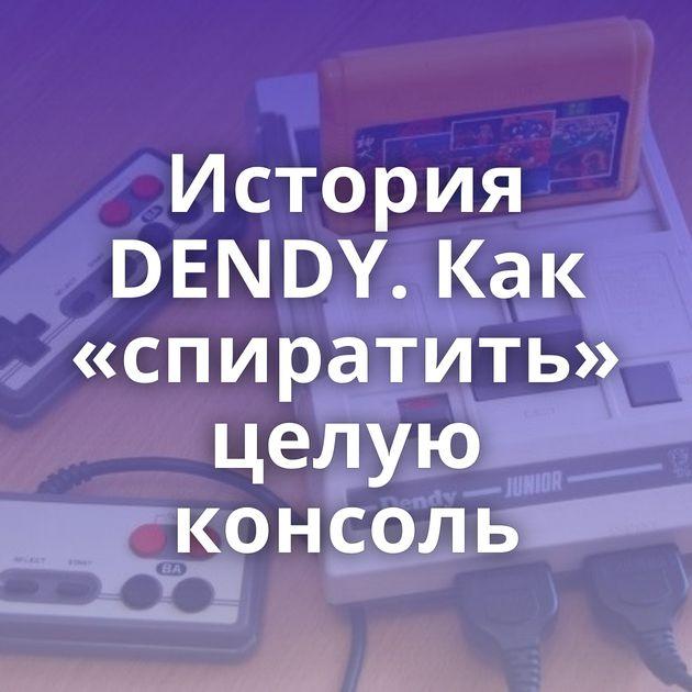 История DENDY. Как «спиратить» целую консоль