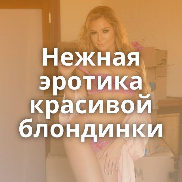 Нежная эротика красивой блондинки