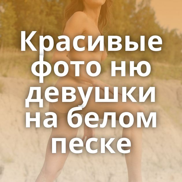 Красивые фото ню девушки на белом песке