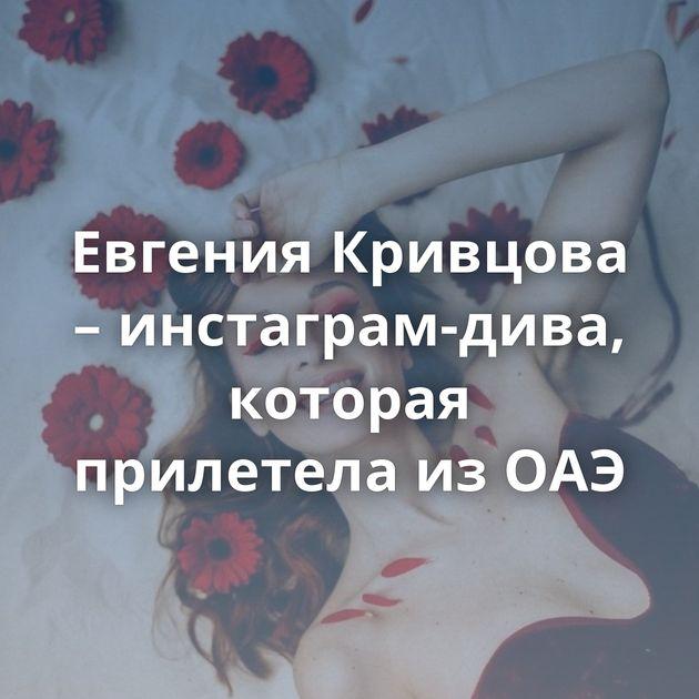 Евгения Кривцова – инстаграм-дива, которая прилетела из ОАЭ