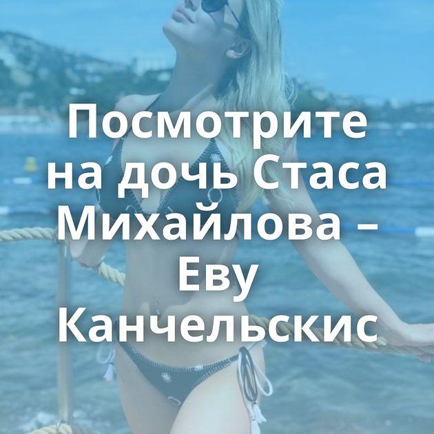 Посмотрите на дочь Стаса Михайлова – Еву Канчельскис
