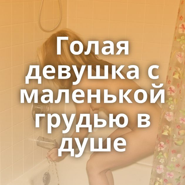 Голая девушка с маленькой грудью в душе