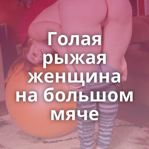 Голая рыжая женщина на большом мяче