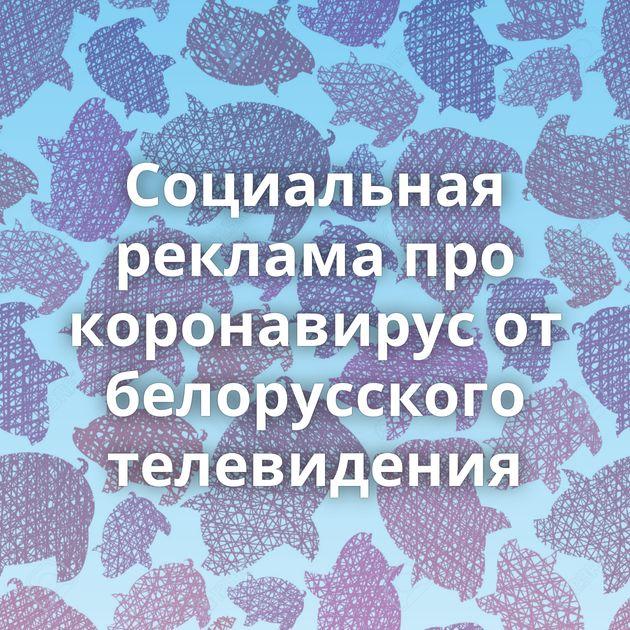 Социальная реклама про коронавирус от белорусского телевидения