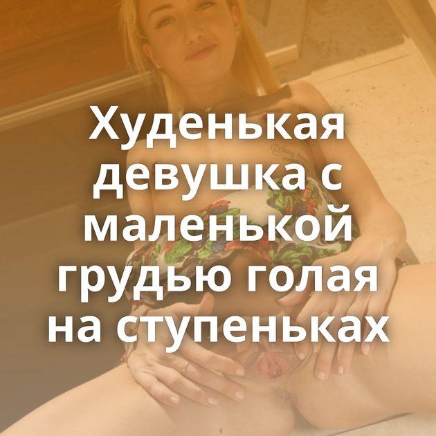Худенькая девушка с маленькой грудью голая на ступеньках