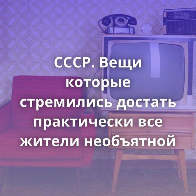 СССР. Вещи которые стремились достать практически все жители необъятной