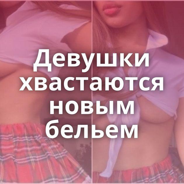 Девушки хвастаются новым бельем