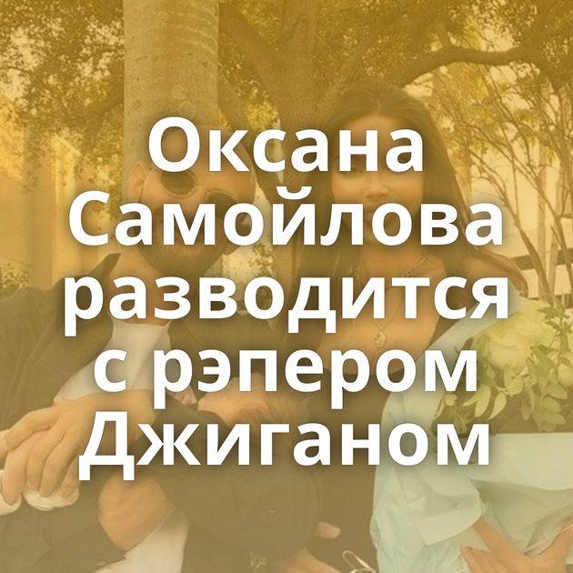 Оксана Самойлова разводится с рэпером Джиганом