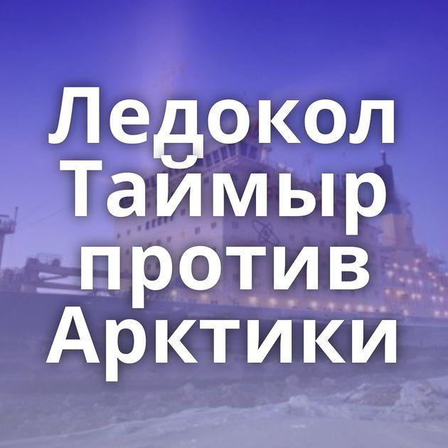 Ледокол Таймыр против Арктики
