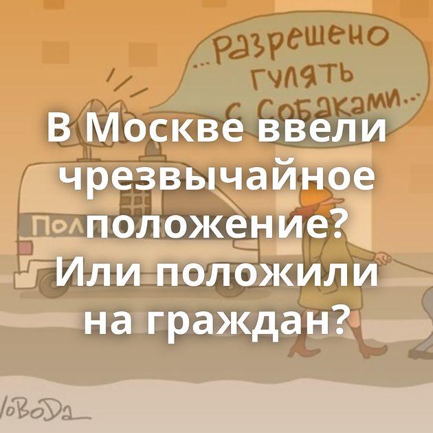 В Москве ввели чрезвычайное положение? Или положили на граждан?