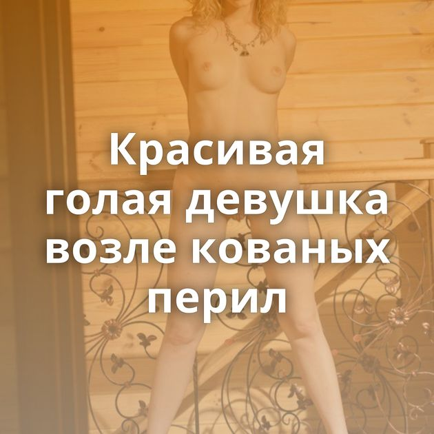Красивая голая девушка возле кованых перил