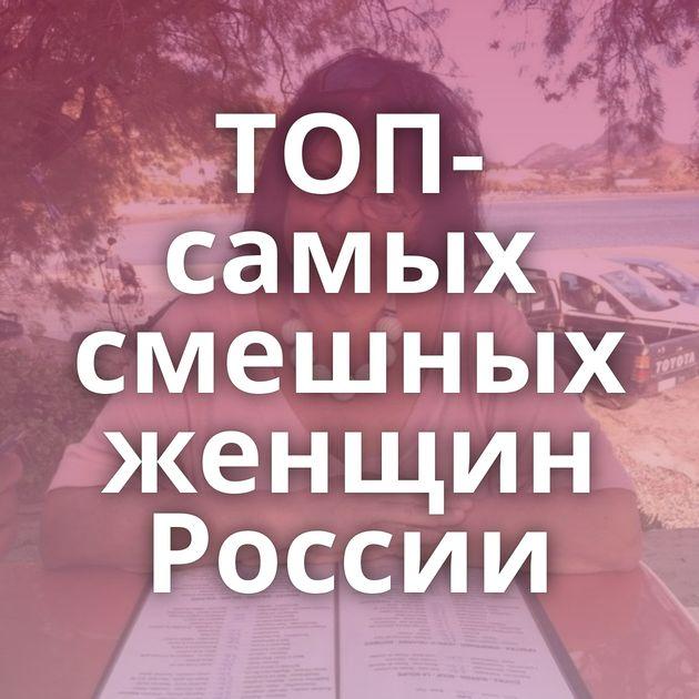 ТОП-самых смешных женщин России