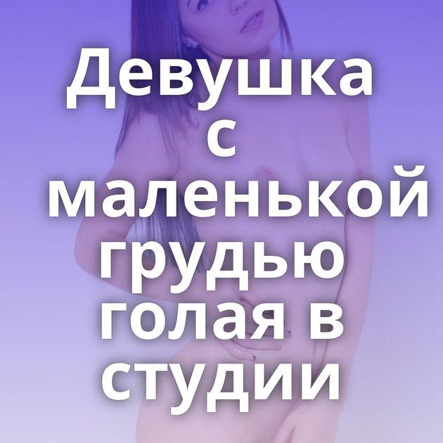 Девушка с маленькой грудью голая в студии