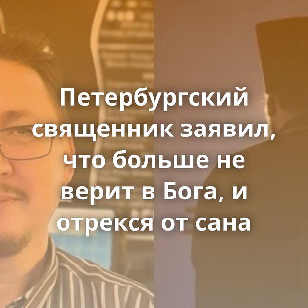 Петербургский священник заявил, что больше не верит в Бога, и отрекся от сана