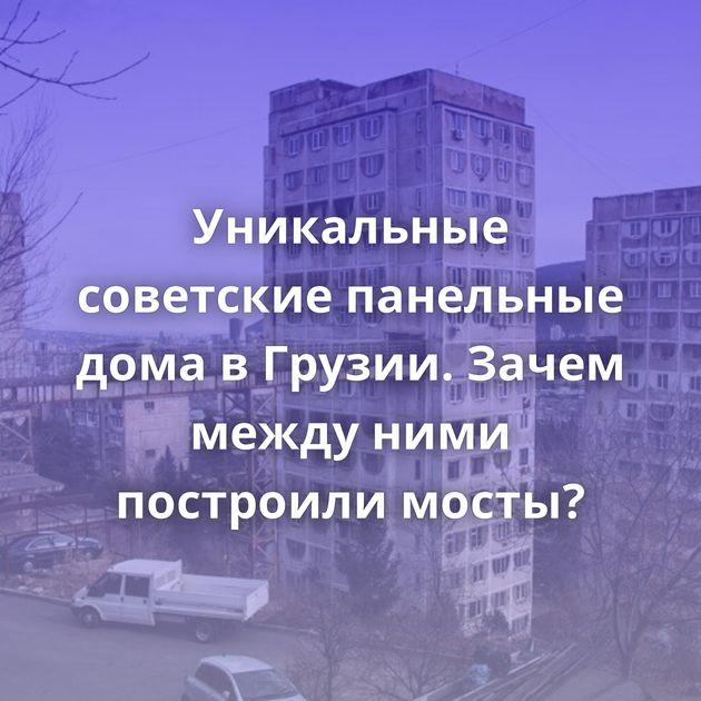 Уникальные советские панельные дома в Грузии. Зачем между ними построили мосты?