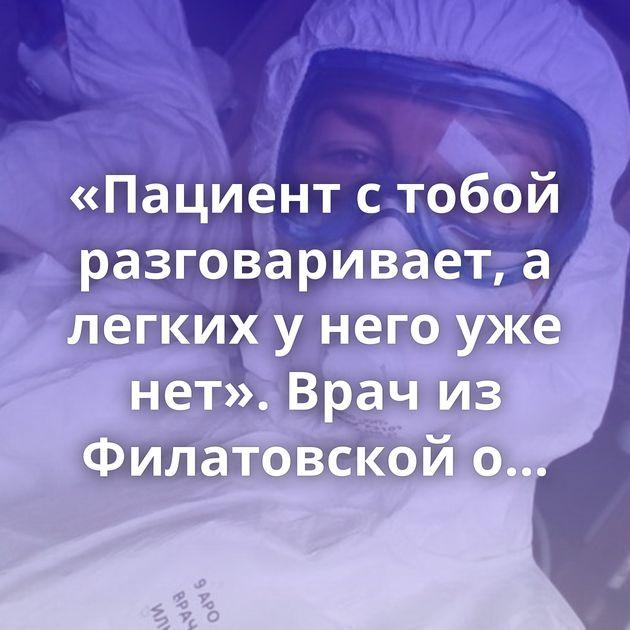 «Пациент с тобой разговаривает, а легких у него уже нет». Врач из Филатовской о короновирусе
