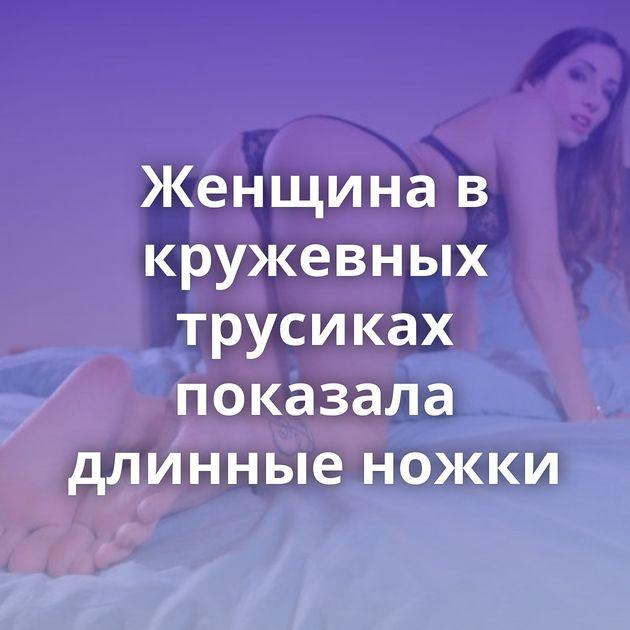 Женщина в кружевных трусиках показала длинные ножки