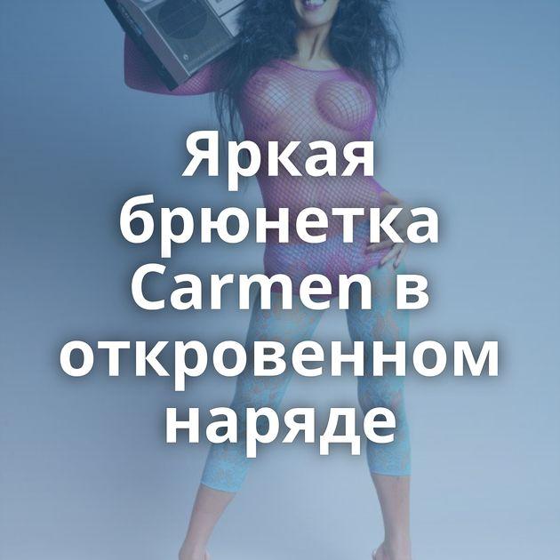 Яркая брюнетка Carmen в откровенном наряде