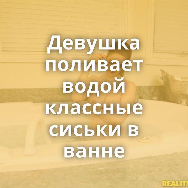 Девушка поливает водой классные сиськи в ванне