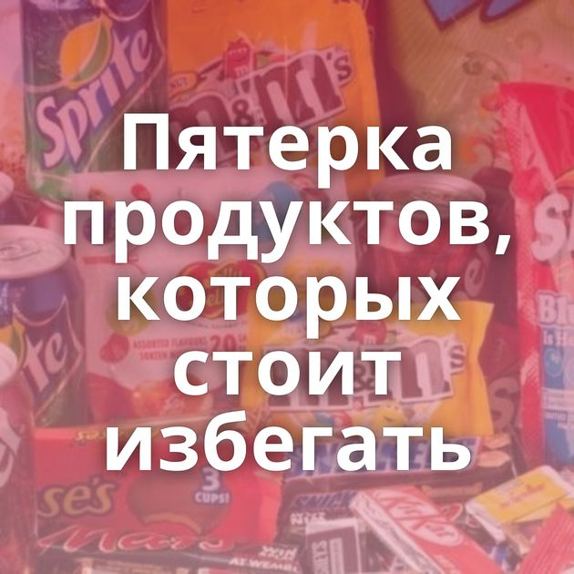 Пятерка продуктов, которых стоит избегать