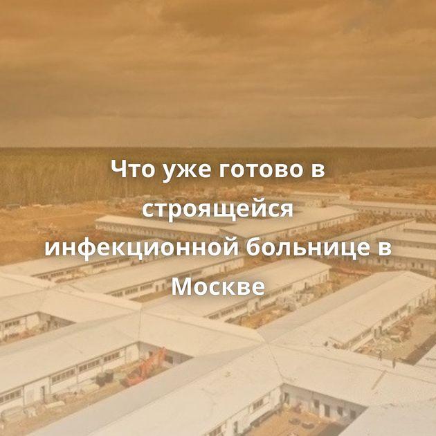 Что уже готово в строящейся инфекционной больнице в Москве