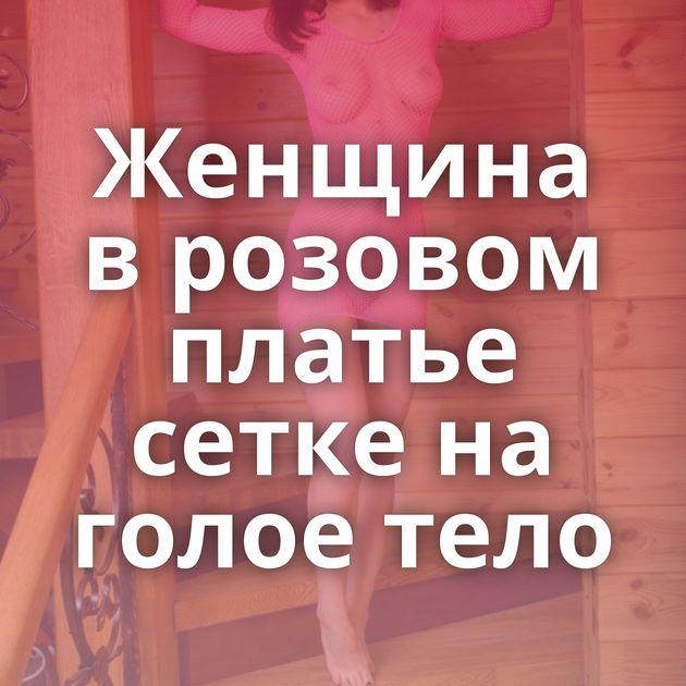 Женщина в розовом платье сетке на голое тело