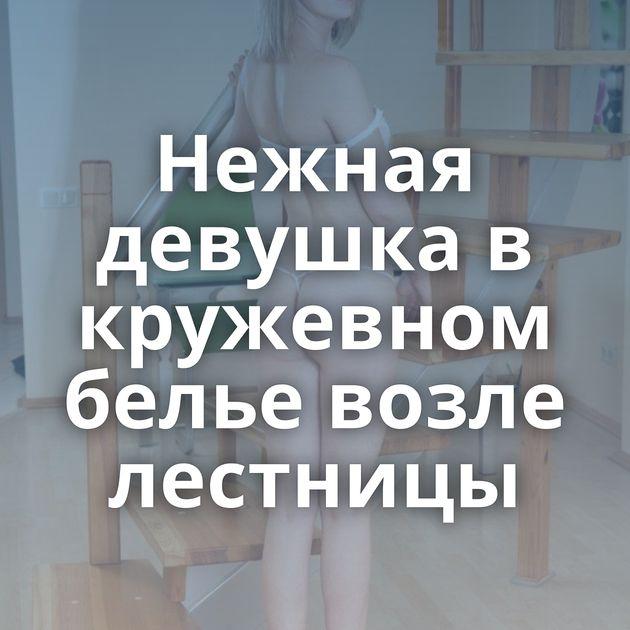 Нежная девушка в кружевном белье возле лестницы