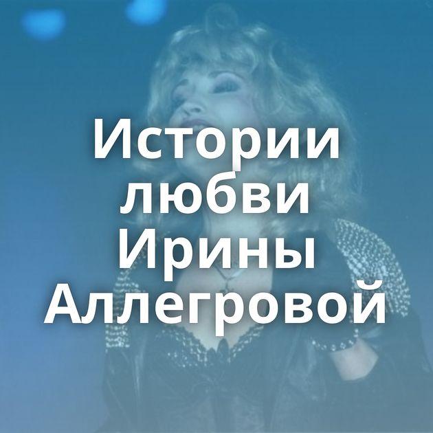 Истории любви Ирины Аллегровой