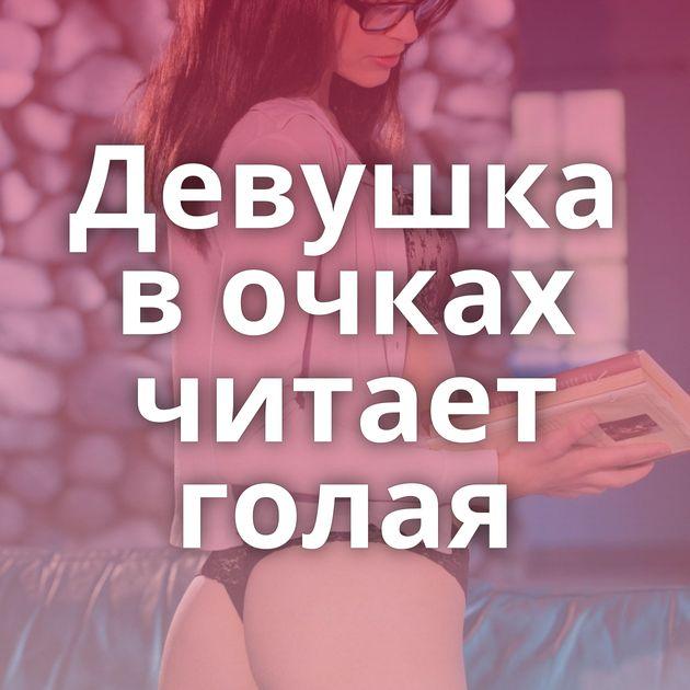 Девушка в очках читает голая