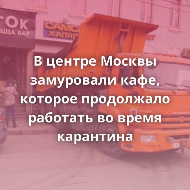 В центре Москвы замуровали кафе, которое продолжало работать во время карантина