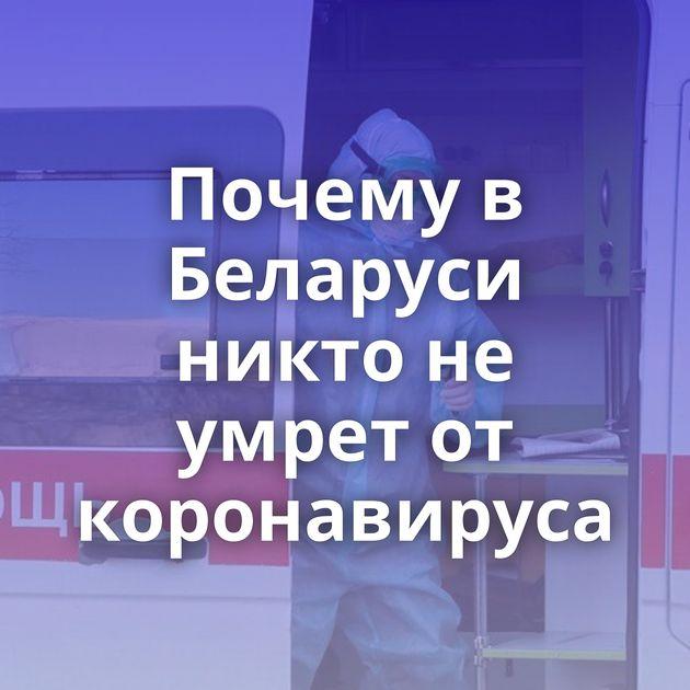Почему в Беларуси никто не умрет от коронавируса
