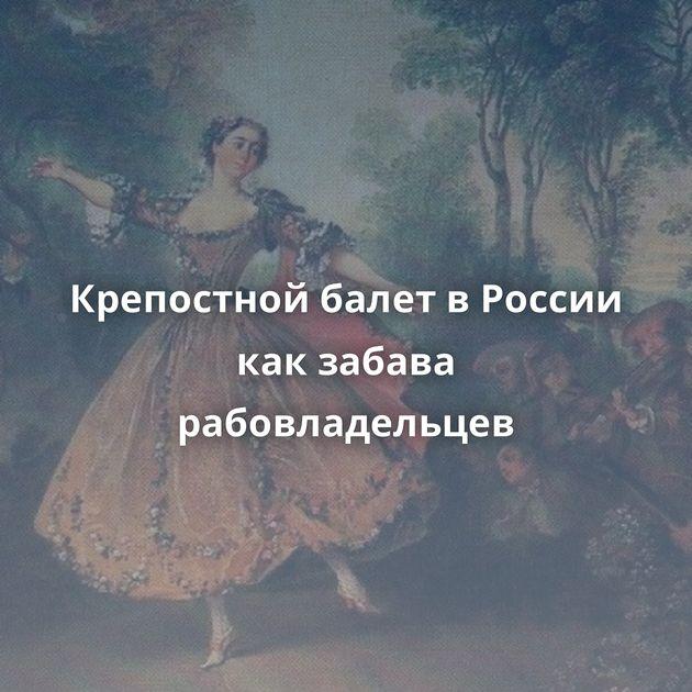 Крепостной балет в России как забава рабовладельцев