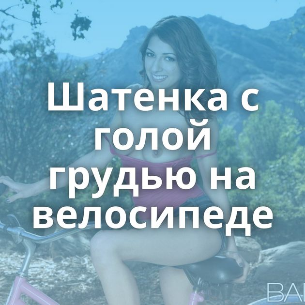 Шатенка с голой грудью на велосипеде