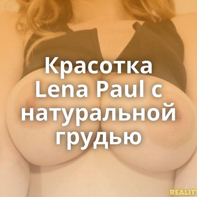 Красотка Lena Paul с натуральной грудью