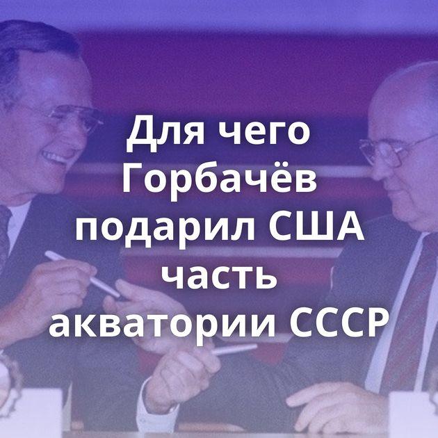 Для чего Горбачёв подарил США часть акватории СССР