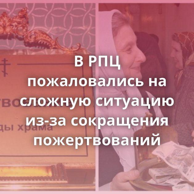 В РПЦ пожаловались на сложную ситуацию из-за сокращения пожертвований