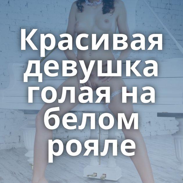 Красивая девушка голая на белом рояле