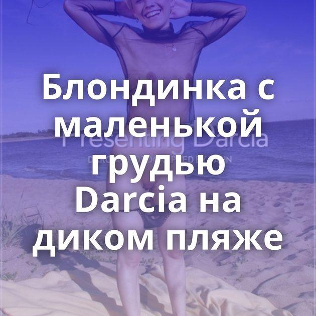 Блондинка с маленькой грудью Darcia на диком пляже