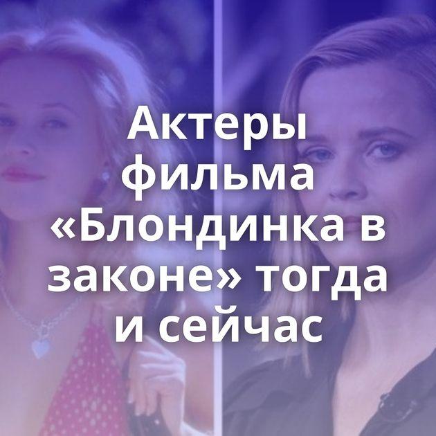 Актеры фильма «Блондинка в законе» тогда и сейчас
