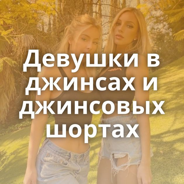 Девушки в джинсах и джинсовых шортах
