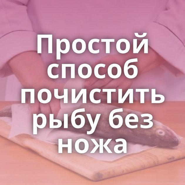 Простой способ почистить рыбу без ножа