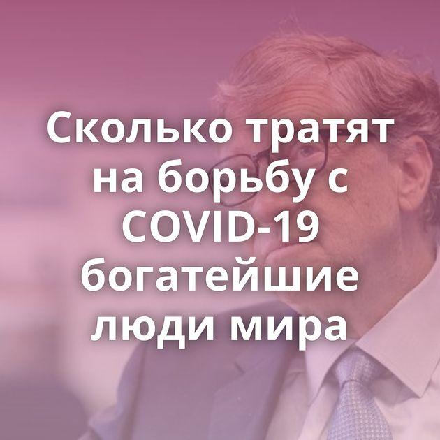 Сколько тратят на борьбу с COVID-19 богатейшие люди мира