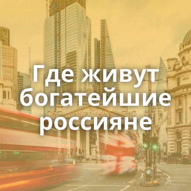 Где живут богатейшие россияне