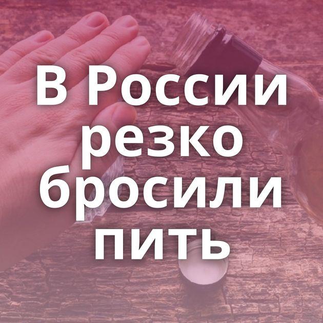 В России резко бросили пить