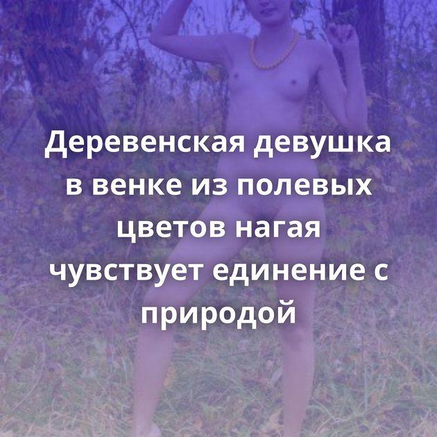 Деревенская девушка в венке из полевых цветов нагая чувствует единение с природой