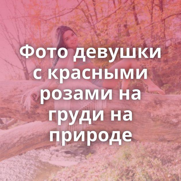 Фото девушки с красными розами на груди на природе