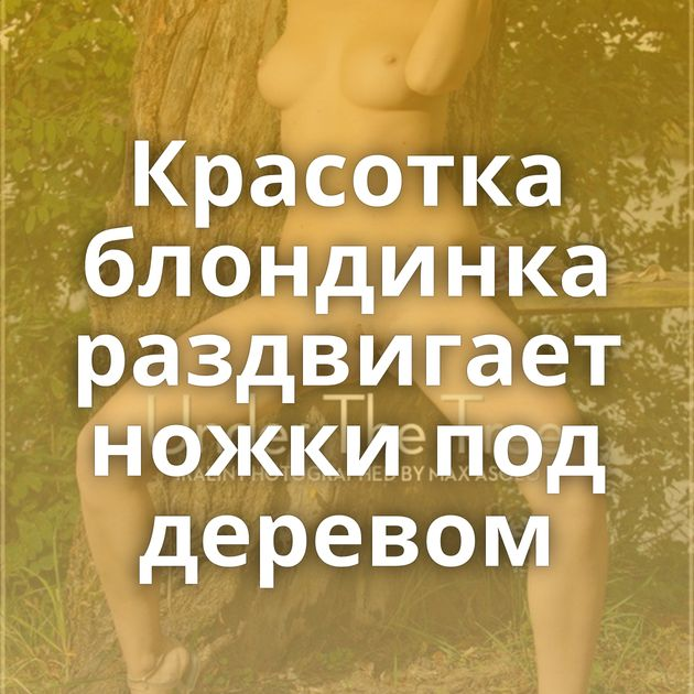Красотка блондинка раздвигает ножки под деревом
