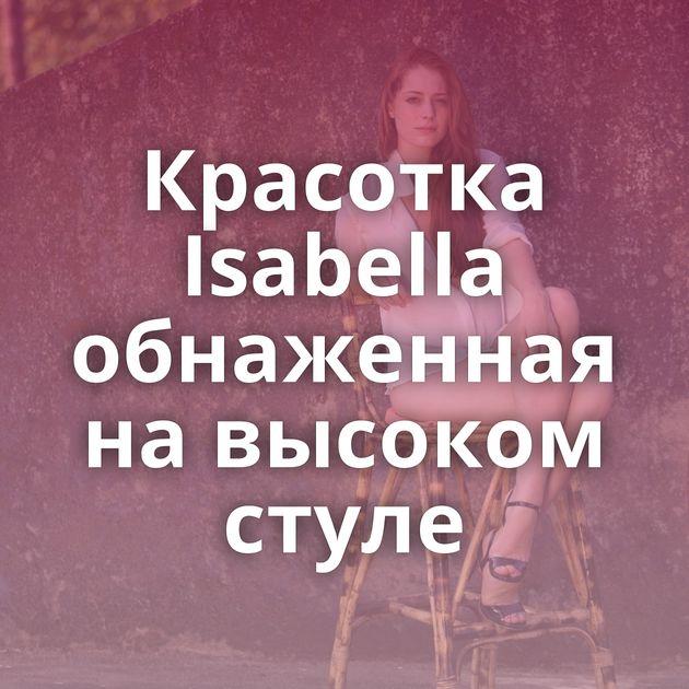 Красотка Isabella обнаженная на высоком стуле