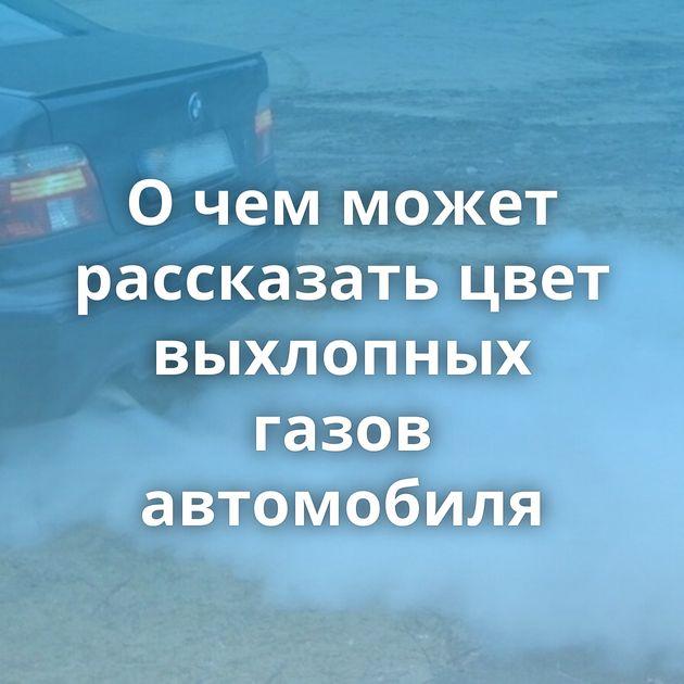 О чем может рассказать цвет выхлопных газов автомобиля