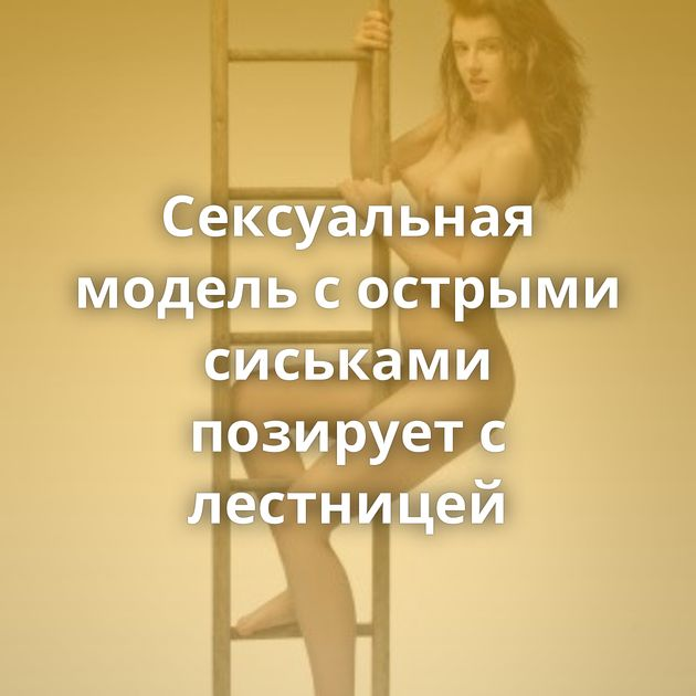 Сексуальная модель с острыми сиськами позирует с лестницей